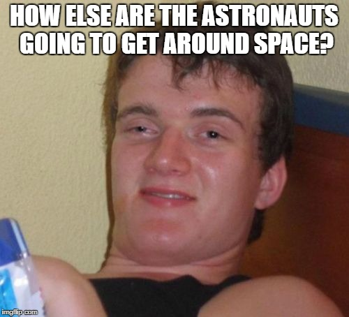 10 Guy Meme | HOW ELSE ARE THE ASTRONAUTS GOING TO GET AROUND SPACE? | image tagged in memes,10 guy | made w/ Imgflip meme maker
