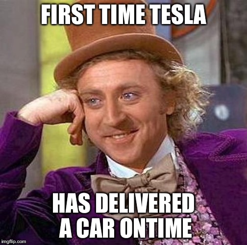 Creepy Condescending Wonka Meme | FIRST TIME TESLA HAS DELIVERED A CAR ONTIME | image tagged in memes,creepy condescending wonka | made w/ Imgflip meme maker