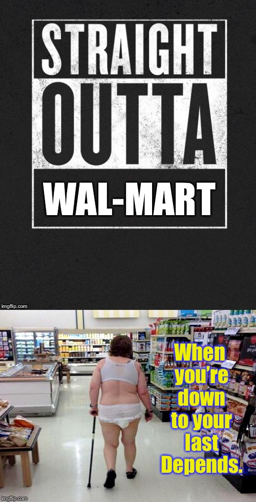Better than any Reality Show | When you're down to your last Depends. | image tagged in memes,straight outta x blank template,wal-mart,depends,funny memes,bizzare | made w/ Imgflip meme maker