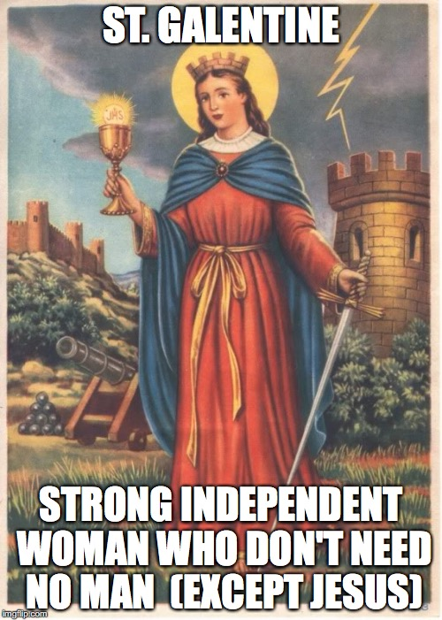 Saint Barbara patron saint of field artillery  | ST. GALENTINE STRONG INDEPENDENT WOMAN WHO DON'T NEED NO MAN  (EXCEPT JESUS) | image tagged in saint barbara patron saint of field artillery | made w/ Imgflip meme maker