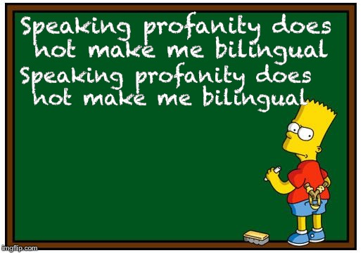 What kids learn in school | Speaking profanity does not make me bilingual Speaking profanity does not make me bilingual | image tagged in simpson chalkboard blank,memes,cussing,bart simpson | made w/ Imgflip meme maker