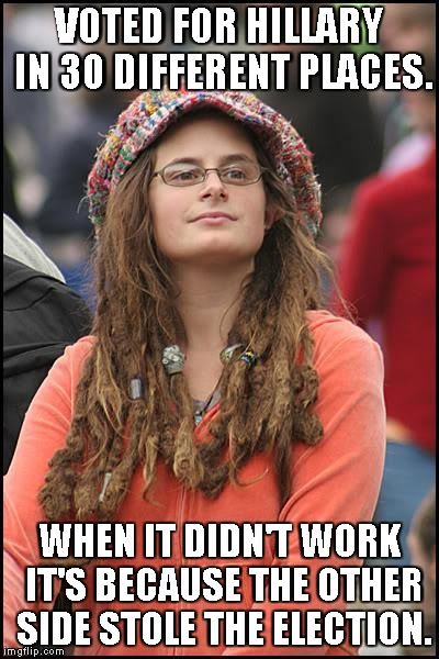 OH the dichotomy! | VOTED FOR HILLARY IN 30 DIFFERENT PLACES. WHEN IT DIDN'T WORK IT'S BECAUSE THE OTHER SIDE STOLE THE ELECTION. | image tagged in memes,college liberal | made w/ Imgflip meme maker