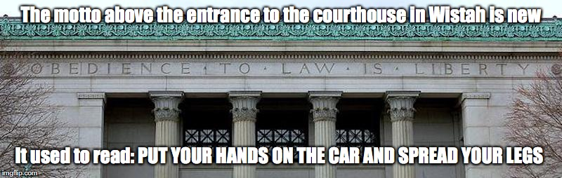 Obedience to Law is Liberty | The motto above the entrance to the courthouse in Wistah is new It used to read: PUT YOUR HANDS ON THE CAR AND SPREAD YOUR LEGS | image tagged in massachusetts,memes,courthouse | made w/ Imgflip meme maker