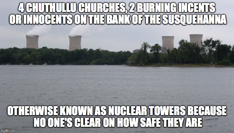 Chuthullu Churches | 4 CHUTHULLU CHURCHES, 2 BURNING INCENTS OR INNOCENTS ON THE BANK OF THE SUSQUEHANNA OTHERWISE KNOWN AS NUCLEAR TOWERS BECAUSE NO ONE'S CLEAR | image tagged in church,philadelphia,memes | made w/ Imgflip meme maker