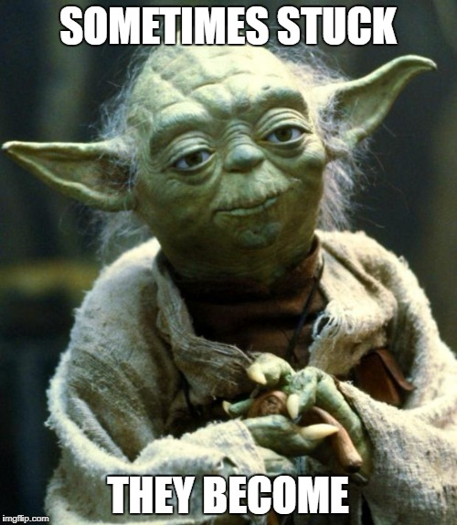 Star Wars Yoda Meme | SOMETIMES STUCK THEY BECOME | image tagged in memes,star wars yoda | made w/ Imgflip meme maker