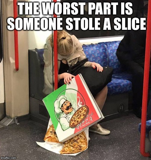 Nice! | THE WORST PART IS SOMEONE STOLE A SLICE | image tagged in pizza tonic | made w/ Imgflip meme maker