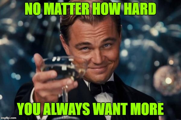 Leonardo Dicaprio Cheers Meme | NO MATTER HOW HARD YOU ALWAYS WANT MORE | image tagged in memes,leonardo dicaprio cheers | made w/ Imgflip meme maker