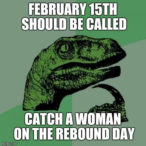 Philosoraptor Meme | FEBRUARY 15TH SHOULD BE CALLED CATCH A WOMAN ON THE REBOUND DAY | image tagged in memes,philosoraptor | made w/ Imgflip meme maker