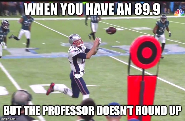 WHEN YOU HAVE AN 89.9 BUT THE PROFESSOR DOESN'T ROUND UP | image tagged in tom brady | made w/ Imgflip meme maker