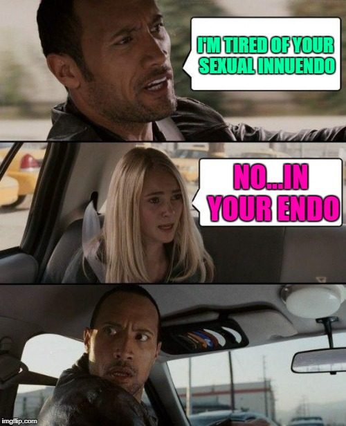 The Rock Driving Meme | I'M TIRED OF YOUR SEXUAL INNUENDO NO...IN YOUR ENDO | image tagged in memes,the rock driving | made w/ Imgflip meme maker