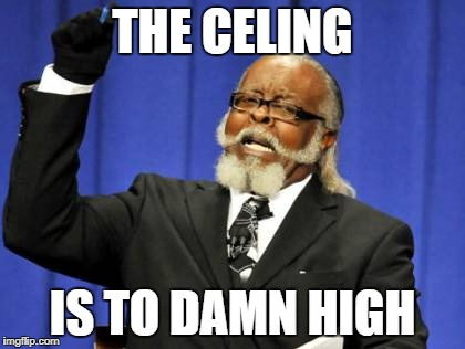 Too Damn High Meme | THE CELING IS TO DAMN HIGH | image tagged in memes,too damn high | made w/ Imgflip meme maker