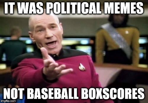 Picard Wtf Meme | IT WAS POLITICAL MEMES NOT BASEBALL BOXSCORES | image tagged in memes,picard wtf | made w/ Imgflip meme maker