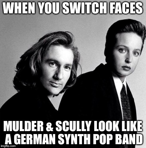 X files meets sprockets  | WHEN YOU SWITCH FACES MULDER & SCULLY LOOK LIKE A GERMAN SYNTH POP BAND | image tagged in fox mulder the x files | made w/ Imgflip meme maker