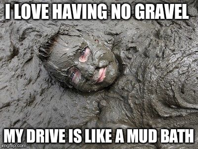 Mud  | I LOVE HAVING NO GRAVEL MY DRIVE IS LIKE A MUD BATH | image tagged in mud | made w/ Imgflip meme maker