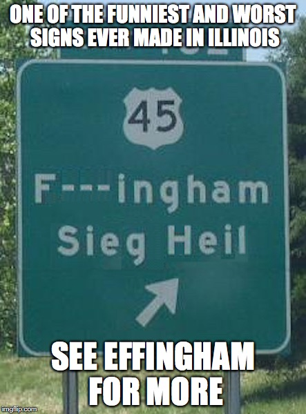 Effinghamilhwy |  ONE OF THE FUNNIEST AND WORST SIGNS EVER MADE IN ILLINOIS; SEE EFFINGHAM FOR MORE | image tagged in illinois,memes | made w/ Imgflip meme maker