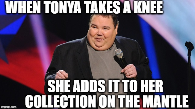 WHEN TONYA TAKES A KNEE SHE ADDS IT TO HER COLLECTION ON THE MANTLE | image tagged in smile | made w/ Imgflip meme maker