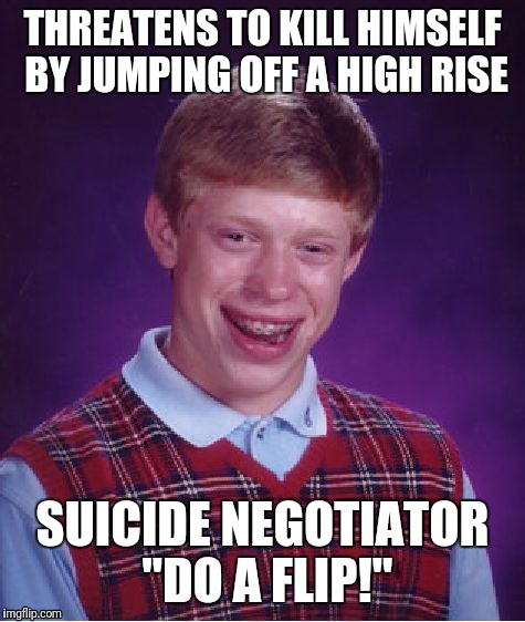 "Bad Luck Brian Meme | THREATENS TO KILL HIMSELF BY JUMPING OFF A HIGH RISE SUICIDE NEGOTIATOR ""DO A FLIP!"" 