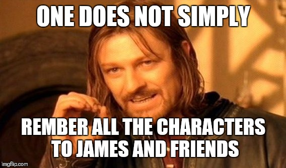 One Does Not Simply Meme | ONE DOES NOT SIMPLY REMBER ALL THE CHARACTERS TO JAMES AND FRIENDS | image tagged in memes,one does not simply | made w/ Imgflip meme maker