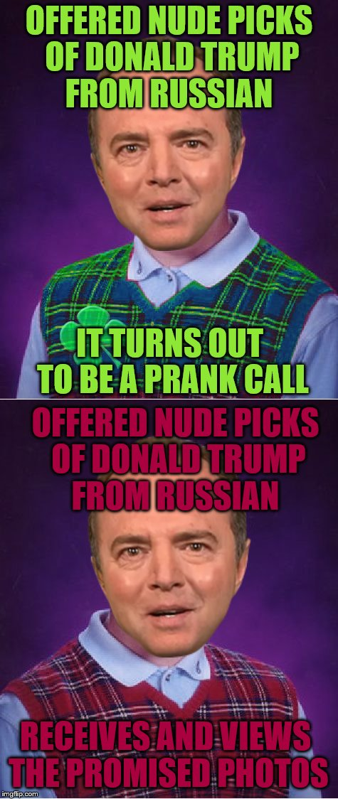 A smart man would have known this was a no-win situation.  | OFFERED NUDE PICKS OF DONALD TRUMP FROM RUSSIAN IT TURNS OUT TO BE A PRANK CALL OFFERED NUDE PICKS OF DONALD TRUMP FROM RUSSIAN RECEIVES AND | image tagged in memes,adam schiff | made w/ Imgflip meme maker