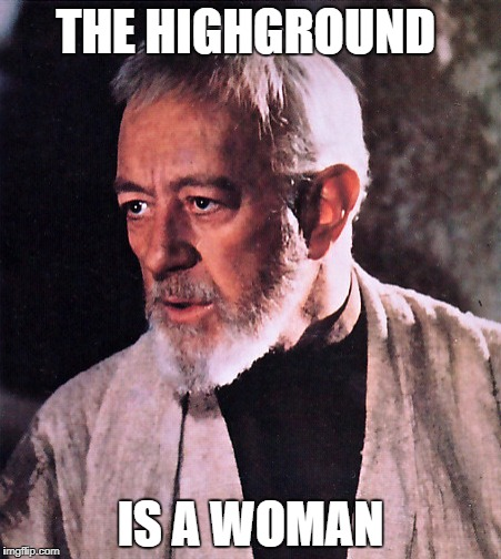 THE HIGHGROUND IS A WOMAN | made w/ Imgflip meme maker
