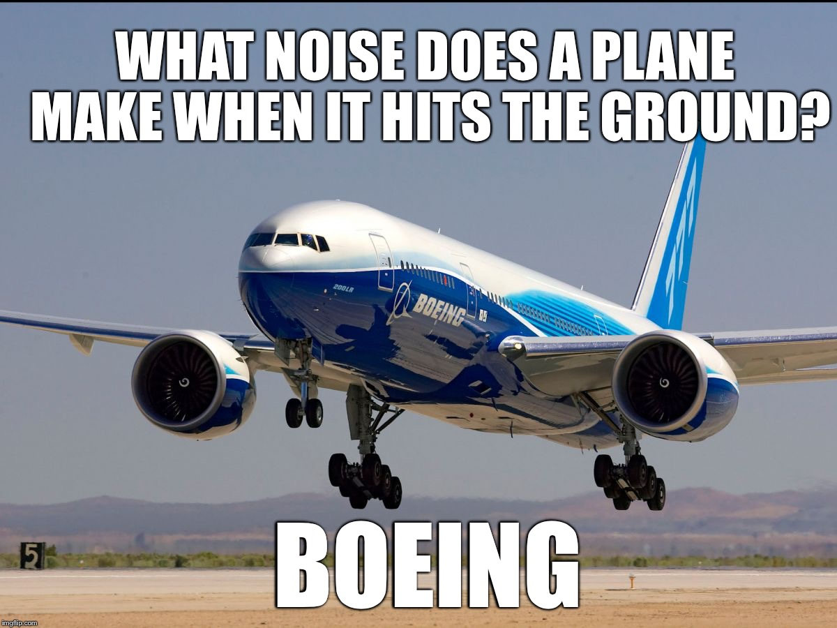 What noise does a plane make when it hits the ground? | WHAT NOISE DOES A PLANE MAKE WHEN IT HITS THE GROUND? BOEING | image tagged in boeing 777 | made w/ Imgflip meme maker