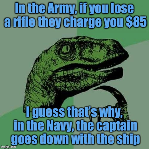 Better not loose a tank | In the Army, if you lose a rifle they charge you $85 I guess that's why, in the Navy, the captain goes down with the ship | image tagged in memes,philosoraptor,army,navy,captain,lose | made w/ Imgflip meme maker