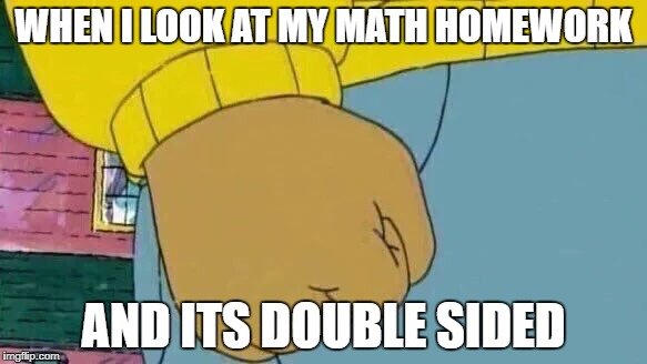 Arthur Fist Meme | WHEN I LOOK AT MY MATH HOMEWORK AND ITS DOUBLE SIDED | image tagged in memes,arthur fist | made w/ Imgflip meme maker
