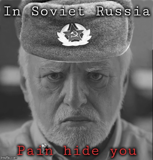 In Soviet Russia Pain hide you | made w/ Imgflip meme maker