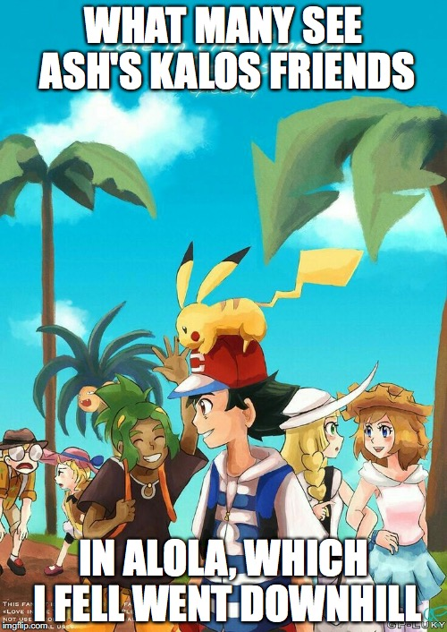 Kalos Friends in Alola | WHAT MANY SEE ASH'S KALOS FRIENDS IN ALOLA, WHICH I FELL WENT DOWNHILL | image tagged in pokemon,ash ketchum,serena,memes,alola | made w/ Imgflip meme maker