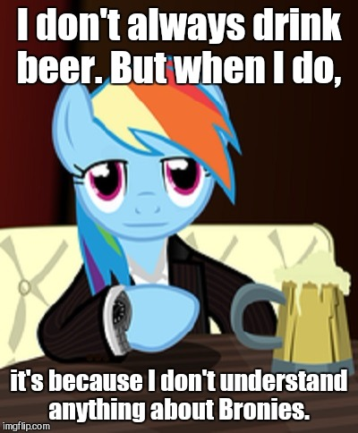 I don't always drink beer. But when I do, it's because I don't understand anything about Bronies. | made w/ Imgflip meme maker