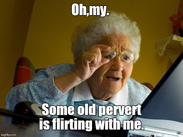 Grandma Finds The Internet Meme | Oh,my. Some old pervert is flirting with me. | image tagged in memes,grandma finds the internet | made w/ Imgflip meme maker