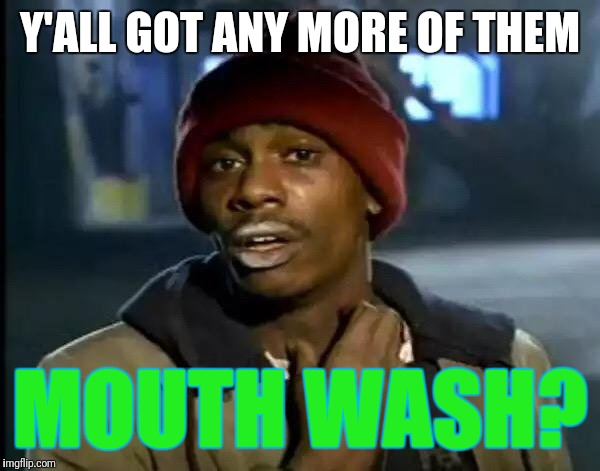 Y'all Got Any More Of That Meme | Y'ALL GOT ANY MORE OF THEM MOUTH WASH? | image tagged in memes,y'all got any more of that | made w/ Imgflip meme maker
