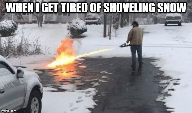 WHEN I GET TIRED OF SHOVELING SNOW | image tagged in how2shovelsnow | made w/ Imgflip meme maker
