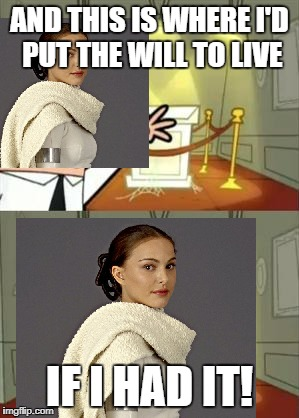 It's over Padme!,I have the will to live! | AND THIS IS WHERE I'D PUT THE WILL TO LIVE IF I HAD IT! | image tagged in star wars padme losing the will to live over tfa,this is where i'd put my trophy if i had one,dumb ways to die | made w/ Imgflip meme maker