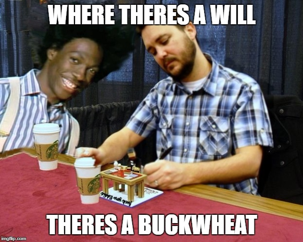 Will Buck Wheaton | WHERE THERES A WILL THERES A BUCKWHEAT | image tagged in wil buck wheaton,touche pussycat,eddie murphy star trek memes,ha ha ha,says boom boom in the gloom room with diamonds memes | made w/ Imgflip meme maker