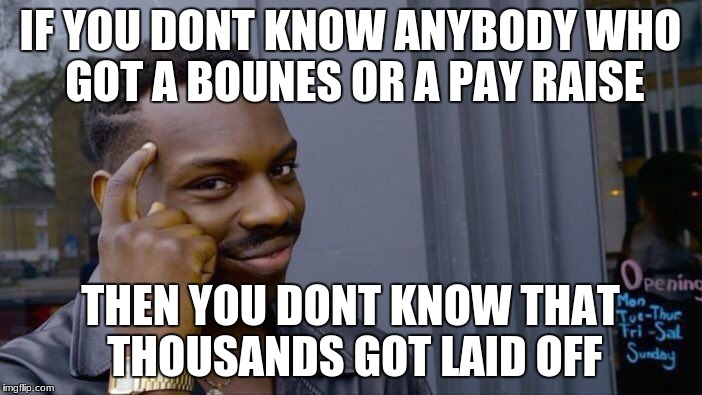 Roll Safe Think About It Meme | IF YOU DONT KNOW ANYBODY WHO GOT A BOUNES OR A PAY RAISE THEN YOU DONT KNOW THAT THOUSANDS GOT LAID OFF | image tagged in memes,roll safe think about it | made w/ Imgflip meme maker