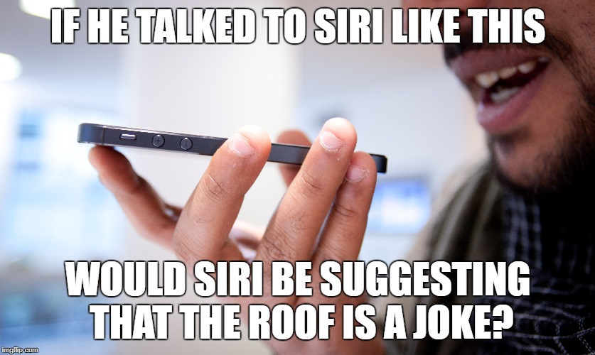 IF HE TALKED TO SIRI LIKE THIS WOULD SIRI BE SUGGESTING THAT THE ROOF IS A JOKE? | made w/ Imgflip meme maker