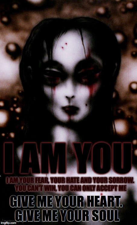 I AM YOUR FEAR, YOUR HATE AND YOUR SORROW. YOU CAN'T WIN, YOU CAN ONLY ACCEPT ME I AM YOU GIVE ME YOUR HEART. GIVE ME YOUR SOUL | image tagged in lilith,fear,sorrow,hate,soul taker,horror | made w/ Imgflip meme maker