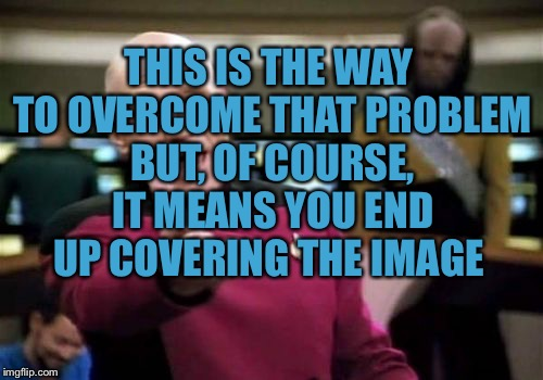 Picard Wtf Meme | THIS IS THE WAY TO OVERCOME THAT PROBLEM BUT, OF COURSE, IT MEANS YOU END UP COVERING THE IMAGE | image tagged in memes,picard wtf | made w/ Imgflip meme maker