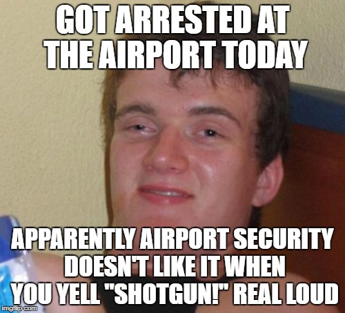 "10 Guy Meme | GOT ARRESTED AT THE AIRPORT TODAY APPARENTLY AIRPORT SECURITY DOESN'T LIKE IT WHEN YOU YELL ""SHOTGUN!"" REAL LOUD 