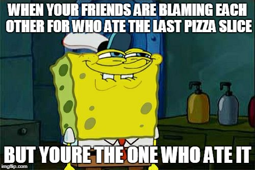 Dont You Squidward Meme | WHEN YOUR FRIENDS ARE BLAMING EACH OTHER FOR WHO ATE THE LAST PIZZA SLICE BUT YOURE THE ONE WHO ATE IT | image tagged in memes,dont you squidward | made w/ Imgflip meme maker