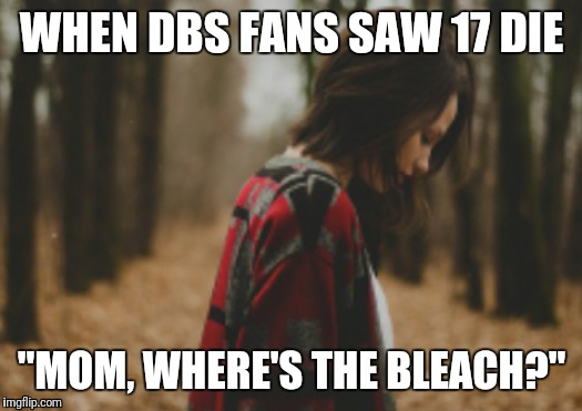 "Another 17 dies meme | WHEN DBS FANS SAW 17 DIE ""MOM, WHERE'S THE BLEACH?"" 