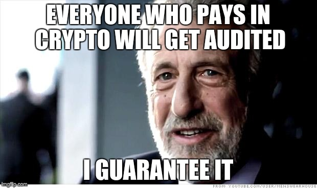 I Guarantee It | EVERYONE WHO PAYS IN CRYPTO WILL GET AUDITED I GUARANTEE IT | image tagged in memes,i guarantee it,AdviceAnimals | made w/ Imgflip meme maker