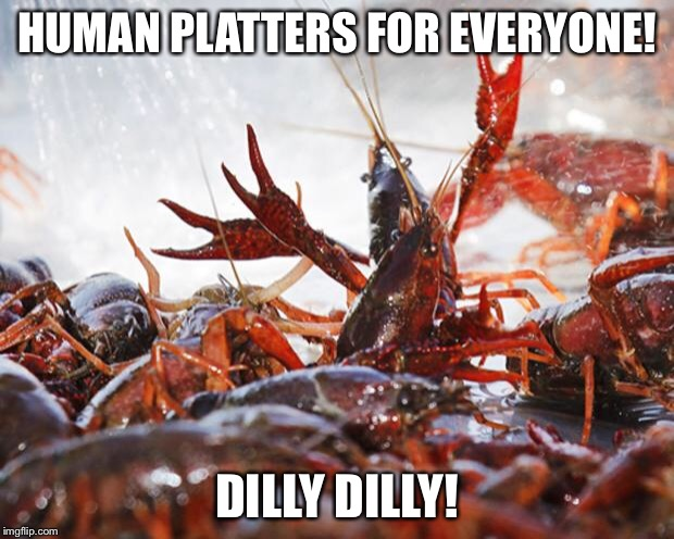 Crawfish | HUMAN PLATTERS FOR EVERYONE! DILLY DILLY! | image tagged in crawfish | made w/ Imgflip meme maker