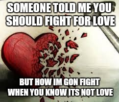 broken heart | SOMEONE TOLD ME YOU SHOULD FIGHT FOR LOVE BUT HOW IM GON FIGHT WHEN YOU KNOW ITS NOT LOVE | image tagged in broken heart | made w/ Imgflip meme maker