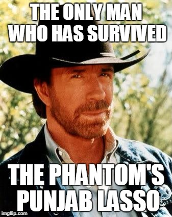 Chuck Norris Meme | THE ONLY MAN WHO HAS SURVIVED THE PHANTOM'S PUNJAB LASSO | image tagged in memes,chuck norris | made w/ Imgflip meme maker