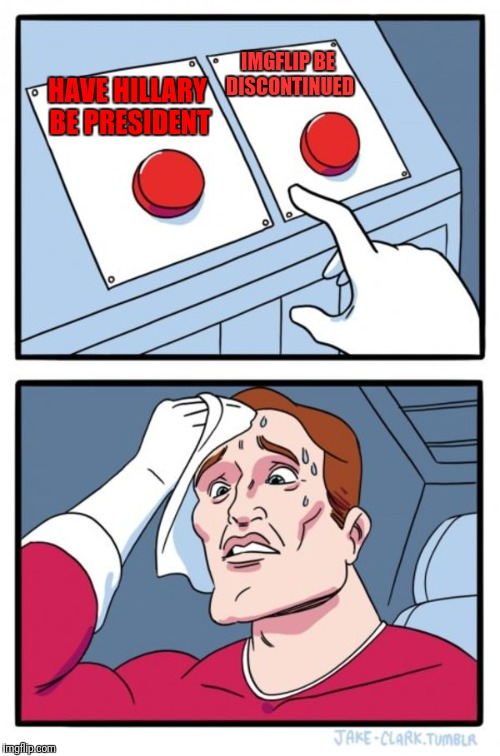 Two Buttons Meme | HAVE HILLARY BE PRESIDENT IMGFLIP BE DISCONTINUED | image tagged in memes,two buttons | made w/ Imgflip meme maker