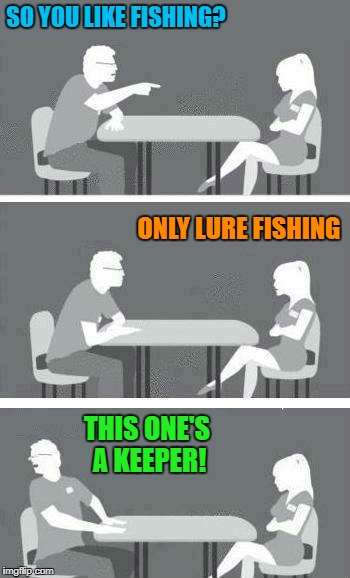 Fishos will get this one... | SO YOU LIKE FISHING? THIS ONE'S A KEEPER! ONLY LURE FISHING | image tagged in speed dating,fishing | made w/ Imgflip meme maker