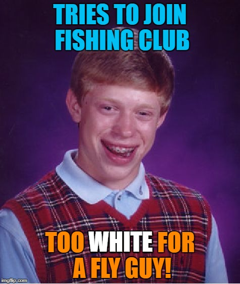 Bad Luck Brian Meme | TRIES TO JOIN FISHING CLUB TOO WHITE FOR A FLY GUY! WHITE | image tagged in memes,bad luck brian | made w/ Imgflip meme maker