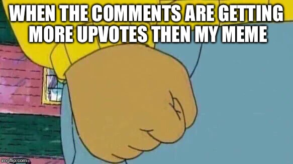 Arthur Fist Meme | WHEN THE COMMENTS ARE GETTING MORE UPVOTES THEN MY MEME | image tagged in memes,arthur fist | made w/ Imgflip meme maker